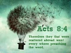 Acts 8:4 Therefore they that were scattered abroad went every where preaching the word.