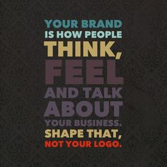 Your business brand isn't your logo. It's how people perceive your business.