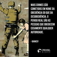 """""""Os maiores crimes do mundo não foram feitos por pessoas que quebram regras. Mas sim por pessoas que, seguindo ordens, despejam bombas e massacram vilarejos."""" Banksy"""