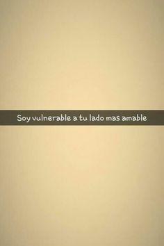 Soy vulnerabe a tu lado mas amable.