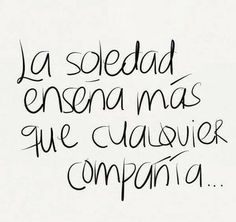 La soledad Solitude teaches more than any company can Favorite Quotes, Best Quotes, Love Quotes, Inspirational Quotes, Simple Quotes, Quotes En Espanol, More Than Words, Spanish Quotes, Beautiful Words