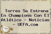 http://tecnoautos.com/wp-content/uploads/imagenes/tendencias/thumbs/torres-se-estrena-en-champions-con-el-atletico-noticias-uefacom.jpg UEFA Champions League. Torres se estrena en Champions con el Atlético - Noticias - UEFA.com, Enlaces, Imágenes, Videos y Tweets - http://tecnoautos.com/actualidad/uefa-champions-league-torres-se-estrena-en-champions-con-el-atletico-noticias-uefacom/