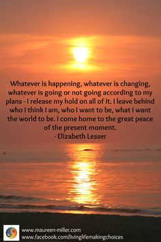 Whatever is happening, whatever is changing, whatever is going or not going according to my plans - I release my hold on all of it. I leave behind who I think I am, who I want to be, what I want the world to be. I come home to the great peace of the present moment. - Elizabeth Lesser