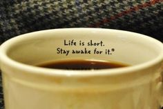 Life is short - stay awake for it.