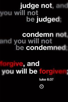 judge not, and you will not be judged; condemn not, and you will not be condemned; forgive, and you will be forgiven;  luke 6:37