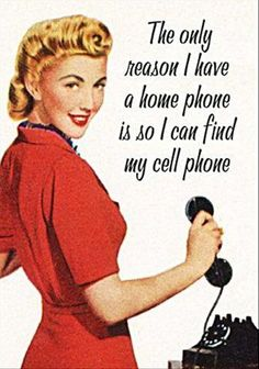 this is absolutely true...and the other day when I had to call my cell, it took me a second to remember how to make a call with it