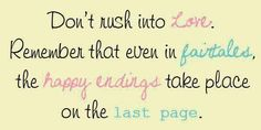 """""""Don't rush into love. Remember that even in fairtales the happy endings take place on the last page."""""""