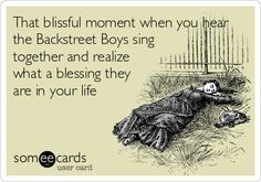 That blissful moment when you hear the Backstreet Boys sing together and realize what a blessing they are in your life.