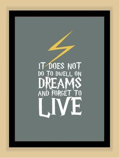 """It does not do to dwell on dreams and forget to live."""