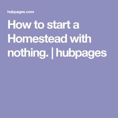 How to start a Homestead with nothing. | hubpages