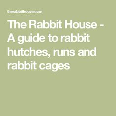 The Rabbit House - A guide to rabbit hutches, runs and rabbit cages