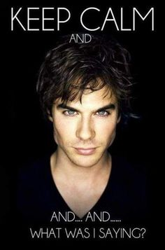 Keep Calm And…Ian Somerhalder a.k.a Damon from the Vampire Diaries.