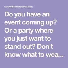 Do you have an event coming up? Or a party where you just want to stand out? Don't know what to wear? Look no further, you have clicked...