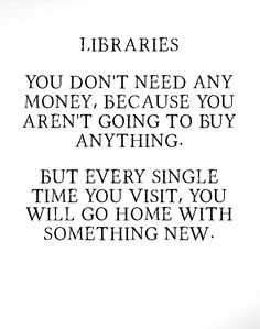 Libraries:  You Don't Need Any Money, Because You Aren't Going to Buy Anything.  But Every Single Time You Visit, You Will Go Home with Something New.