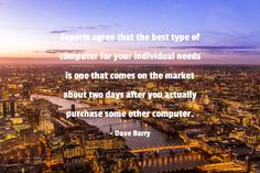 """""""Experts agree that the best type of computer for your individual needs is one that comes on the market about two days after you actually purchase some other computer."""" - Dave Barry http://rite.ly/jK0q"""