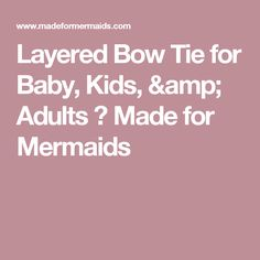 Layered Bow Tie for Baby, Kids, & Adults ⋆ Made for Mermaids