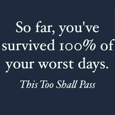 """So far, you've survived 100% of your worst days. This too shall pass."""