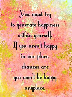 You must try to generate happiness within yourself. If you aren't happy in one place, chances are you won't be happy anyplace