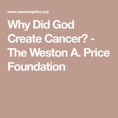 Why Did God Create Cancer? - The Weston A. Price Foundation