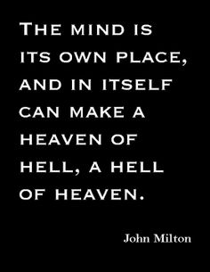The mind is its own place, and in itself can make a heaven of hell, a hell of heaven. ~John Milton