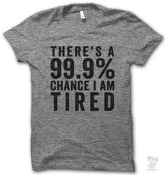there's 99.9 percent chance I am tired!