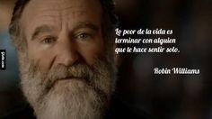 Lo peor de la vida es terminar con alguien que te hace sentir solo. – Robin Williams