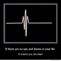 If there are no ups and downs in your life.  It means you are dead.  Life happens.  Move on.