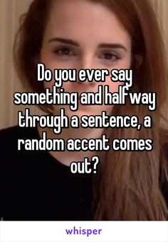 Do you ever say something and halfway through a sentence, a random accent comes out?