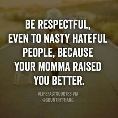 Yup every time I feel like I want to give them the same disrespect they give me I remind myself my mama raised me better