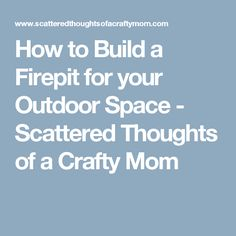 How to Build a Firepit for your Outdoor Space - Scattered Thoughts of a Crafty Mom