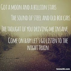 Got a moon and a billion stars, the sound of steel and old box cars, the thought of you is driving me insane, come on baby let's go listen to the night train - Night Train - Jason Aldean Country Music Quotes, Country Music Lyrics, Country Songs, Country Playlist, Lyrics To Live By, Quotes To Live By, Wisdom Quotes, Quotes Quotes, Song Lyric Quotes