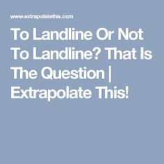 To Landline Or Not To Landline? That Is The Question | Extrapolate This!