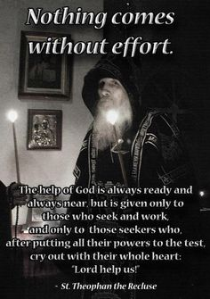 """""""The help of God is always ready and always near, but is given only to those who seek and work, and only to those seekers who, after putting all their powers to the test, cry out with their whole heart: Lord help us!"""" - Saint Theophan the Recluse"""