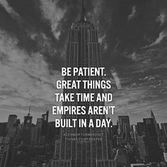 Be Paitent.  Great things take time and empires aren't build in a day.