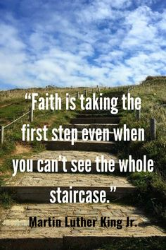 """""""Faith is taking the first step even when you can't see the whole staircase."""" – Martin Luther King Jr."""