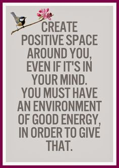 Create a positive space around you, even if it's in your mind. You must have an environment of good energy in order to give that.