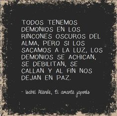 """""""We've all got demons in the dark corners of the soul. But if we bring them out to the light, the demons shrink, the become debilitated, they quiet down, and at least they leave us in peace"""" -Isabel Allende (sorry for poor translation)"""