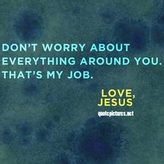 Don't worry about everything around you. That's my job. - Jesus ~~I Love the Bible and Jesus Christ, Christian Quotes and verses. Jesus Quotes, Bible Quotes, Bible Verses, Me Quotes, Faith Quotes, Famous Quotes, Gemini Quotes, Prayer Quotes, Quotes Images