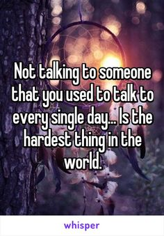 Not talking to someone that you used to talk to every single day... Is the hardest thing in the world.