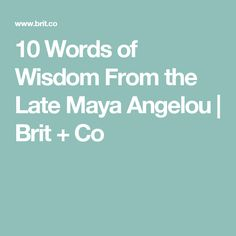 10 Words of Wisdom From the Late Maya Angelou | Brit + Co