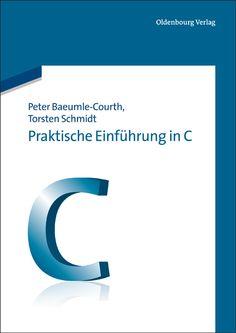Praktische Einführung in C - Das Lehrbuch von Peter Baeumle-Courth und Torsten Schmidt ist Ende Juni 2012 im Oldenbourg-Verlag erschienen.