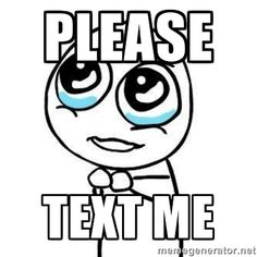 Text me,  please! Even when you take mine wrong, look here for the truth,  & text me! I don't care what time it is!