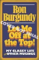 Let me off at the top! : my classy life & other musings by Ron Burgundy