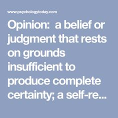 Opinion:  a belief or judgment that rests on grounds insufficient to produce complete certainty;    a self-report or attitudinal statement.