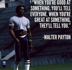 """""""WHEN YOU'RE GOOD AT SOMETHING, YOU'LL TELL EVERYONE. WHEN YOU'RE GREAT AT SOMETHING, THEY'LL TELL YOU."""" - WALTER PAYTON"""
