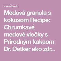 Medová granola s kokosom Recipe: Chrumkavé medové vločky s Prírodným kakaom Dr. Oetker ako zdravú pochúťku alebo na raňajky do jogurtu si zamilujú všetci. - Jeden z mnohých, vynikajúcich receptov Dr.Oetker, starostlivo vyskúšaných v Skúšobnej kuchyni Dr.Oetker. Granola, Muesli