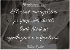 Šťastné manželstvo je spojením dvoch ľudí, ktorí sú vynikajúci v odpúšťaní.  - Robert Quillen Motto