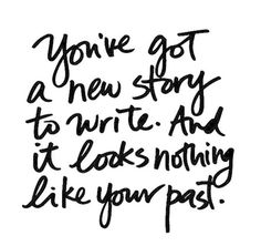 You've got a new story to write and it looks nothing like your past
