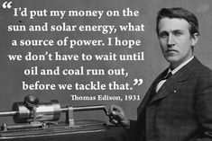 """I'd put my money on the sun and solar energy, what a source of power. I hope we don't have to wait until oil and coal run out, before we tackle that."" --Thomas Edison, 1931"