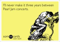 I'll never make it three years between Pearl Jam concerts!!!!